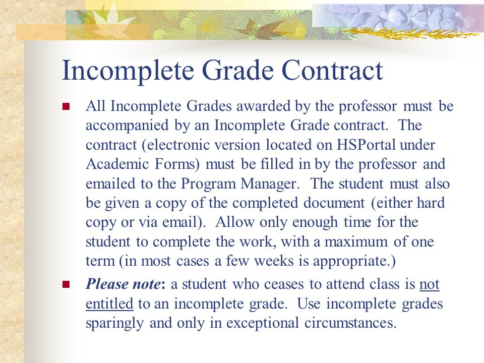 Incomplete Grade Contract All Incomplete Grades awarded by the professor must be accompanied by an Incomplete Grade contract. The contract (electronic