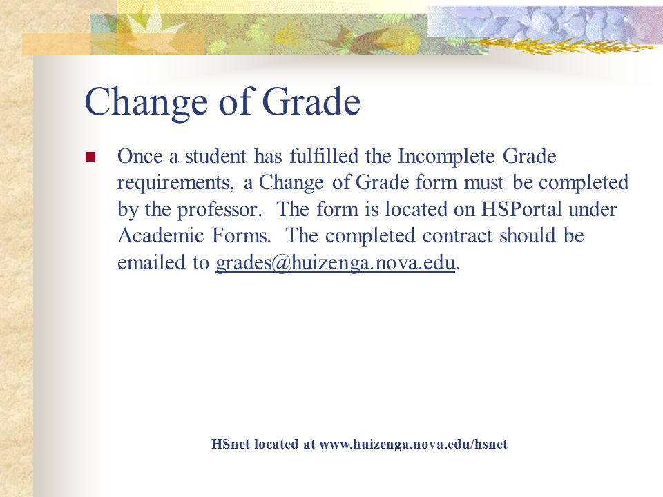 Change of Grade Once a student has fulfilled the Incomplete Grade requirements, a Change of Grade form must be completed by the professor. The form is