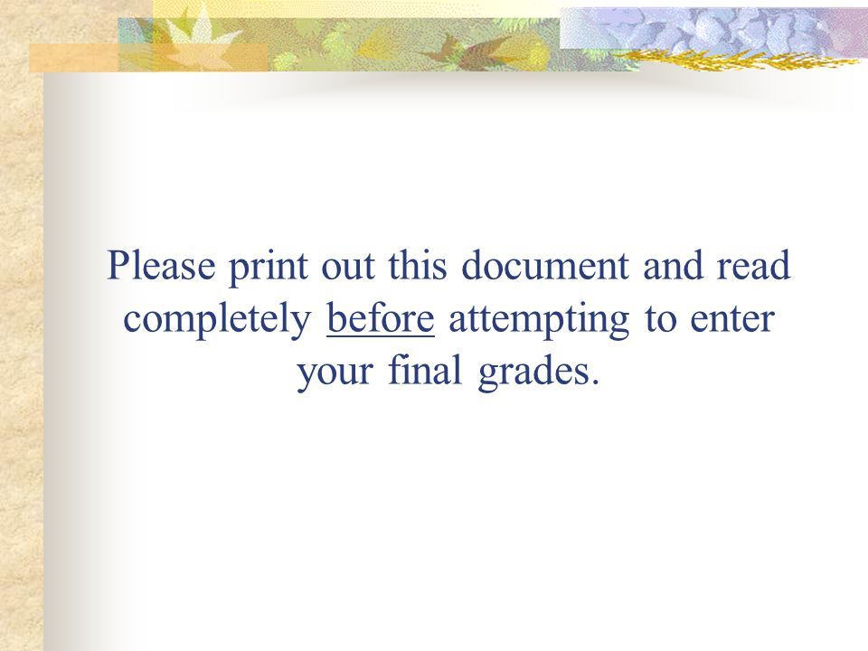 Please print out this document and read completely before attempting to enter your final grades.