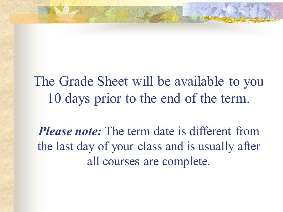 The Grade Sheet will be available to you 10 days prior to the end of the term.