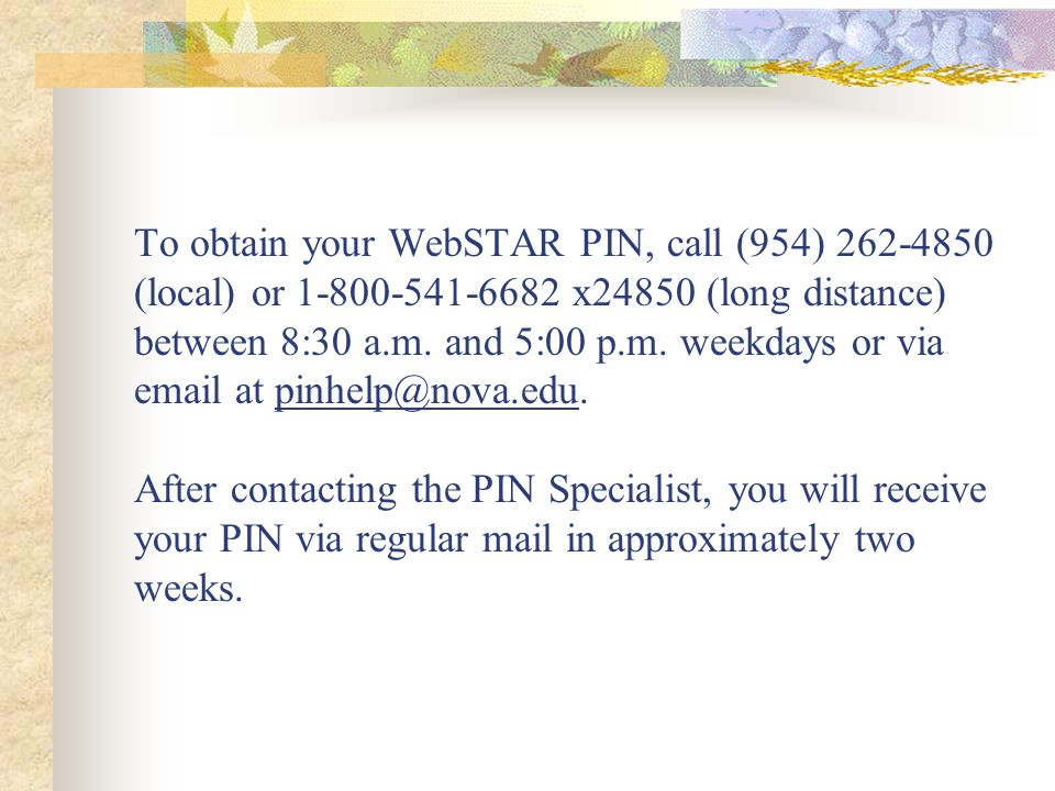 To obtain your WebSTAR PIN, call (954) 262-4850 (local) or 1-800-541-6682 x24850 (long distance) between 8:30 a.m.