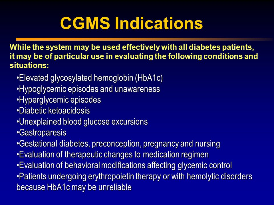 Elevated glycosylated hemoglobin (HbA1c)Elevated glycosylated hemoglobin (HbA1c) Hypoglycemic episodes and unawarenessHypoglycemic episodes and unawareness Hyperglycemic episodesHyperglycemic episodes Diabetic ketoacidosisDiabetic ketoacidosis Unexplained blood glucose excursionsUnexplained blood glucose excursions GastroparesisGastroparesis Gestational diabetes, preconception, pregnancy and nursingGestational diabetes, preconception, pregnancy and nursing Evaluation of therapeutic changes to medication regimenEvaluation of therapeutic changes to medication regimen Evaluation of behavioral modifications affecting glycemic controlEvaluation of behavioral modifications affecting glycemic control Patients undergoing erythropoietin therapy or with hemolytic disorders because HbA1c may be unreliablePatients undergoing erythropoietin therapy or with hemolytic disorders because HbA1c may be unreliable While the system may be used effectively with all diabetes patients, it may be of particular use in evaluating the following conditions and situations: CGMS Indications