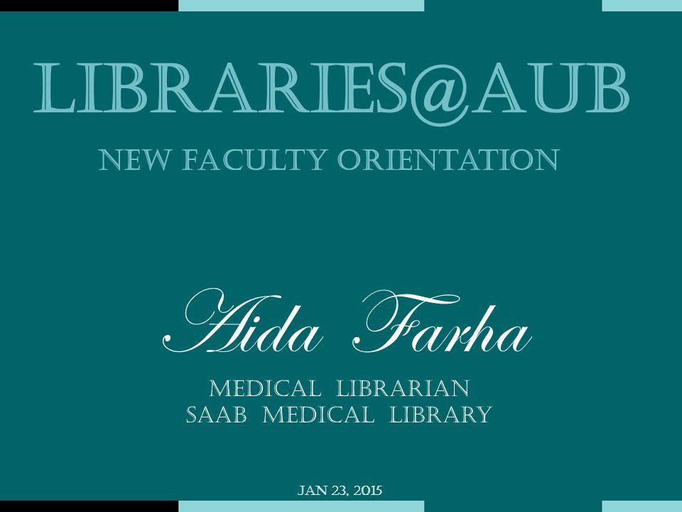 Aida Farha Medical Librarian Saab Medical Library Jan 23, 2015 Libraries@AUB New faculty orientation