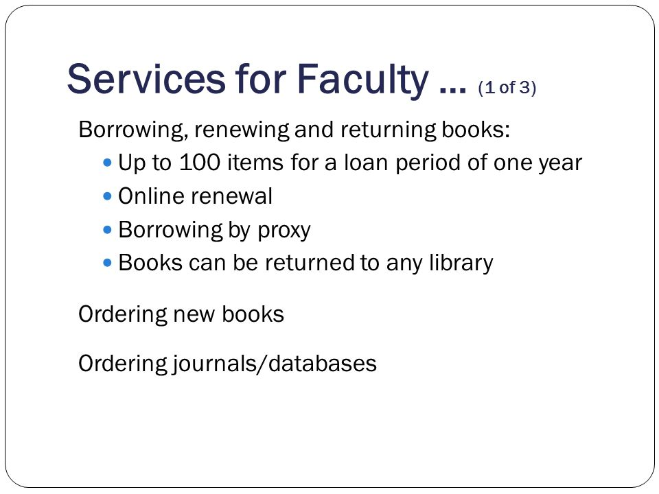 Services for Faculty … (1 of 3) Borrowing, renewing and returning books: Up to 100 items for a loan period of one year Online renewal Borrowing by pro