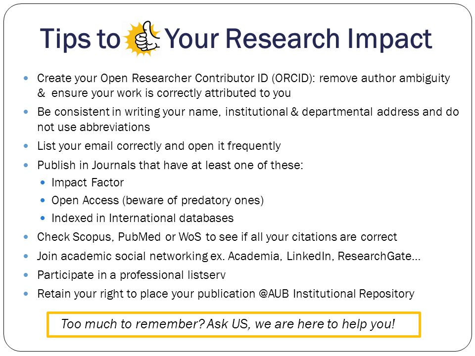 Tips to Your Research Impact Create your Open Researcher Contributor ID (ORCID): remove author ambiguity & ensure your work is correctly attributed to