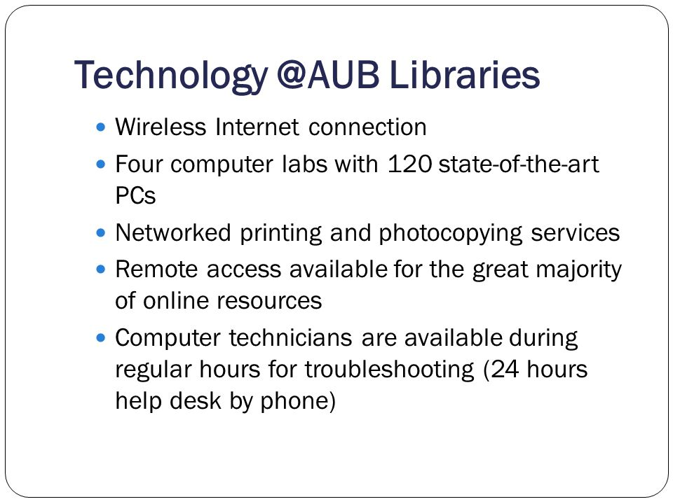 Technology @AUB Libraries Wireless Internet connection Four computer labs with 120 state-of-the-art PCs Networked printing and photocopying services R