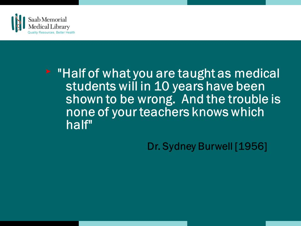 Half of what you are taught as medical students will in 10 years have been shown to be wrong.