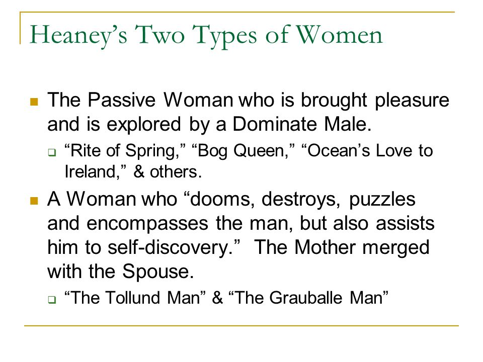 """Heaney's Two Types of Women The Passive Woman who is brought pleasure and is explored by a Dominate Male.  """"Rite of Spring,"""" """"Bog Queen,"""" """"Ocean's Lo"""