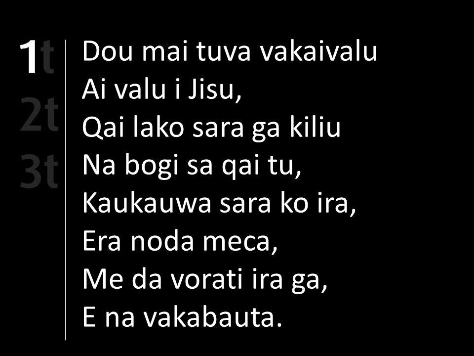 Dou mai tuva vakaivalu Ai valu i Jisu, Qai lako sara ga kiliu Na bogi sa qai tu, Kaukauwa sara ko ira, Era noda meca, Me da vorati ira ga, E na vakabauta.