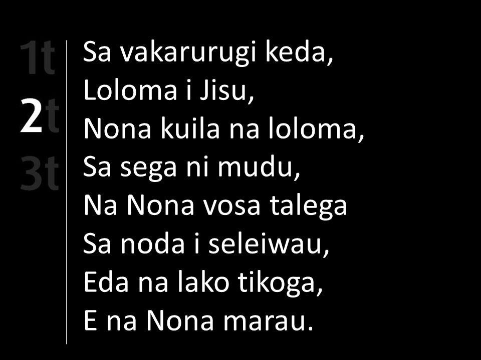 Sa vakarurugi keda, Loloma i Jisu, Nona kuila na loloma, Sa sega ni mudu, Na Nona vosa talega Sa noda i seleiwau, Eda na lako tikoga, E na Nona marau.