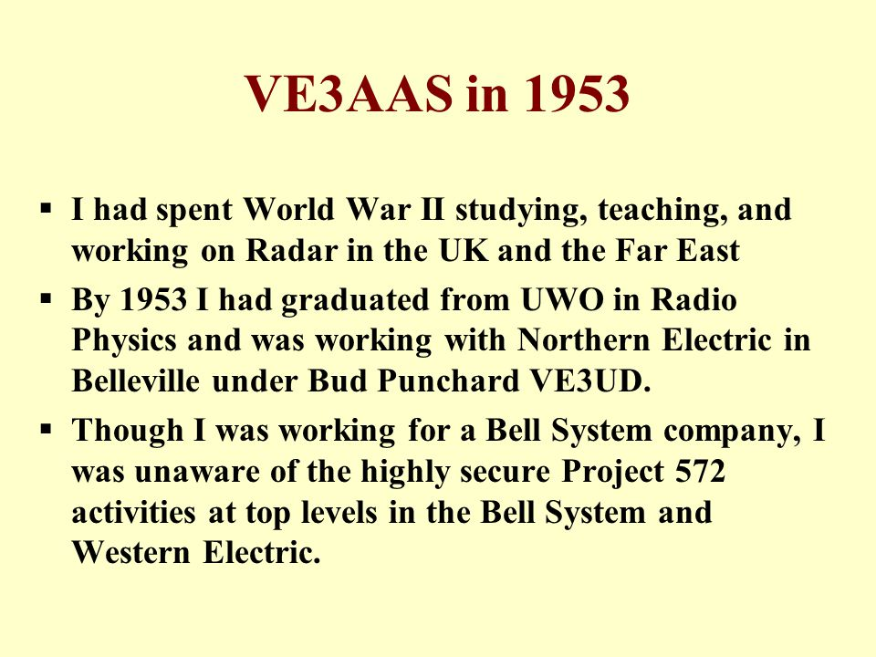 VE3AAS in 1953  I had spent World War II studying, teaching, and working on Radar in the UK and the Far East  By 1953 I had graduated from UWO in Radio Physics and was working with Northern Electric in Belleville under Bud Punchard VE3UD.