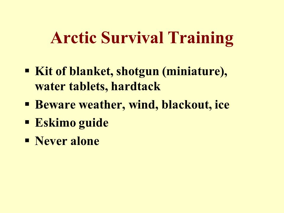 Arctic Survival Training  Kit of blanket, shotgun (miniature), water tablets, hardtack  Beware weather, wind, blackout, ice  Eskimo guide  Never alone