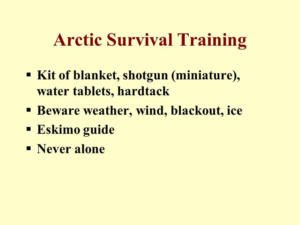 Arctic Survival Training  Kit of blanket, shotgun (miniature), water tablets, hardtack  Beware weather, wind, blackout, ice  Eskimo guide  Never alone