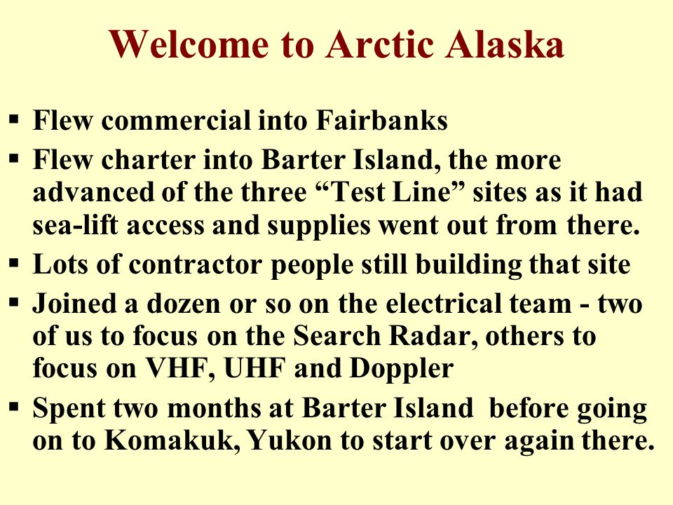 Welcome to Arctic Alaska  Flew commercial into Fairbanks  Flew charter into Barter Island, the more advanced of the three Test Line sites as it had sea-lift access and supplies went out from there.