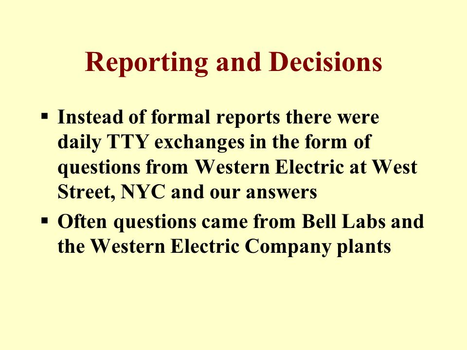 Reporting and Decisions  Instead of formal reports there were daily TTY exchanges in the form of questions from Western Electric at West Street, NYC and our answers  Often questions came from Bell Labs and the Western Electric Company plants