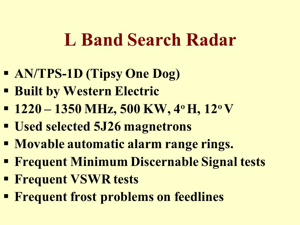 L Band Search Radar  AN/TPS-1D (Tipsy One Dog)  Built by Western Electric  1220 – 1350 MHz, 500 KW, 4 o H, 12 o V  Used selected 5J26 magnetrons  Movable automatic alarm range rings.