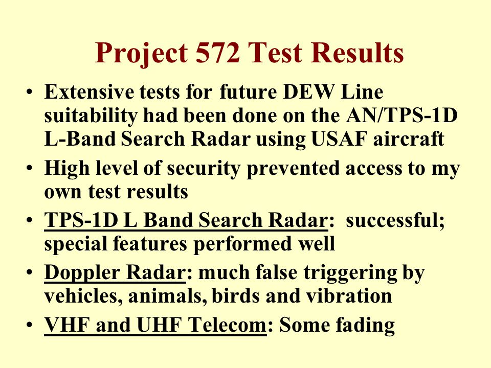 Project 572 Test Results Extensive tests for future DEW Line suitability had been done on the AN/TPS-1D L-Band Search Radar using USAF aircraft High level of security prevented access to my own test results TPS-1D L Band Search Radar: successful; special features performed well Doppler Radar: much false triggering by vehicles, animals, birds and vibration VHF and UHF Telecom: Some fading
