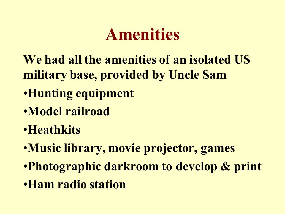 Amenities We had all the amenities of an isolated US military base, provided by Uncle Sam Hunting equipment Model railroad Heathkits Music library, movie projector, games Photographic darkroom to develop & print Ham radio station