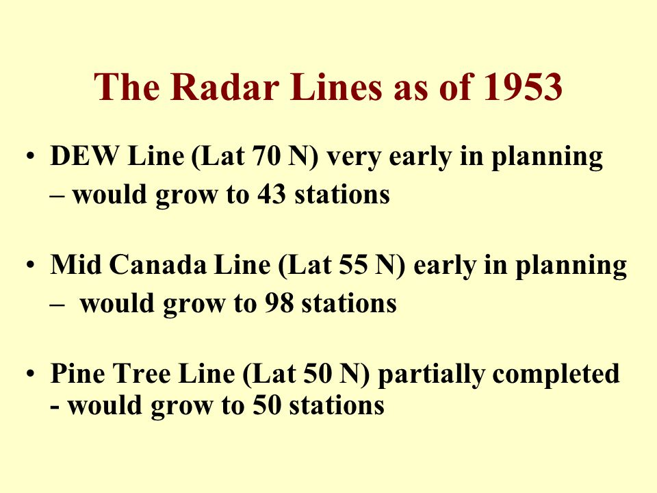 The Radar Lines as of 1953 DEW Line (Lat 70 N) very early in planning – would grow to 43 stations Mid Canada Line (Lat 55 N) early in planning – would grow to 98 stations Pine Tree Line (Lat 50 N) partially completed - would grow to 50 stations