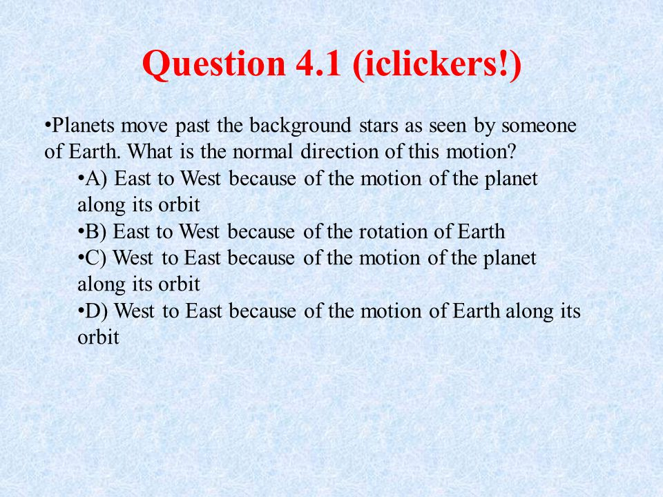 Question 4.1 (iclickers!) Planets move past the background stars as seen by someone of Earth. What is the normal direction of this motion? A) East to