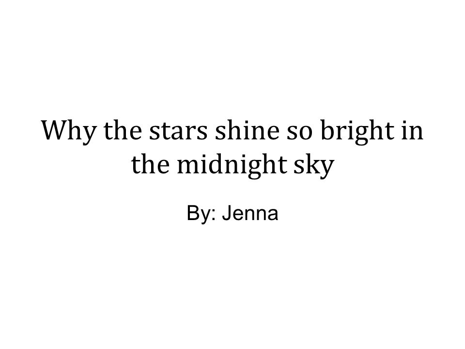 Why the stars shine so bright in the midnight sky By: Jenna