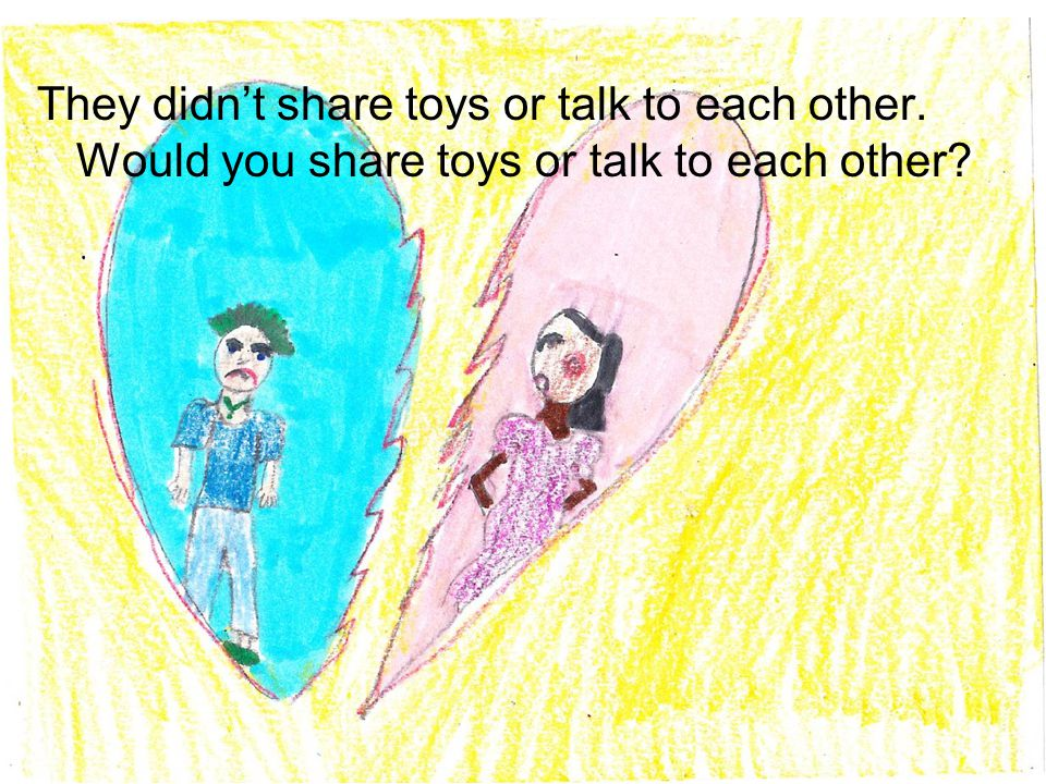 They didn't share toys or talk to each other. Would you share toys or talk to each other