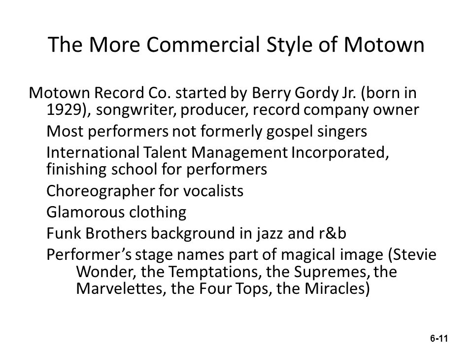The More Commercial Style of Motown Motown Record Co. started by Berry Gordy Jr. (born in 1929), songwriter, producer, record company owner Most perfo