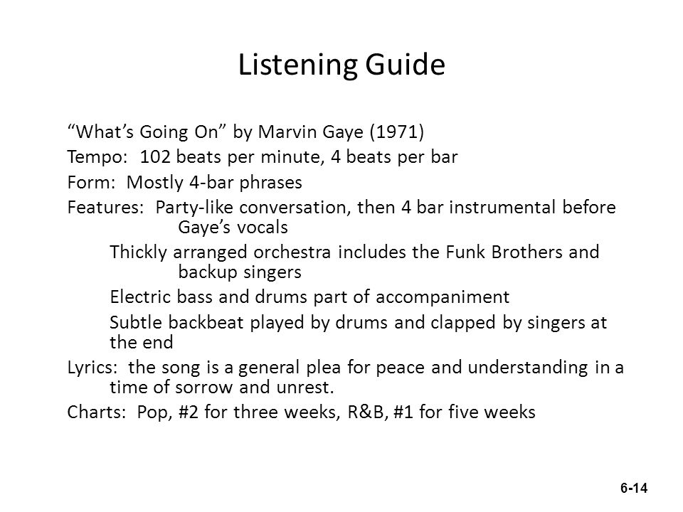 Listening Guide What's Going On by Marvin Gaye (1971) Tempo: 102 beats per minute, 4 beats per bar Form: Mostly 4-bar phrases Features: Party-like conversation, then 4 bar instrumental before Gaye's vocals Thickly arranged orchestra includes the Funk Brothers and backup singers Electric bass and drums part of accompaniment Subtle backbeat played by drums and clapped by singers at the end Lyrics: the song is a general plea for peace and understanding in a time of sorrow and unrest.