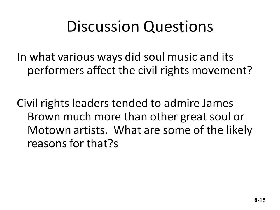 Discussion Questions In what various ways did soul music and its performers affect the civil rights movement? Civil rights leaders tended to admire Ja