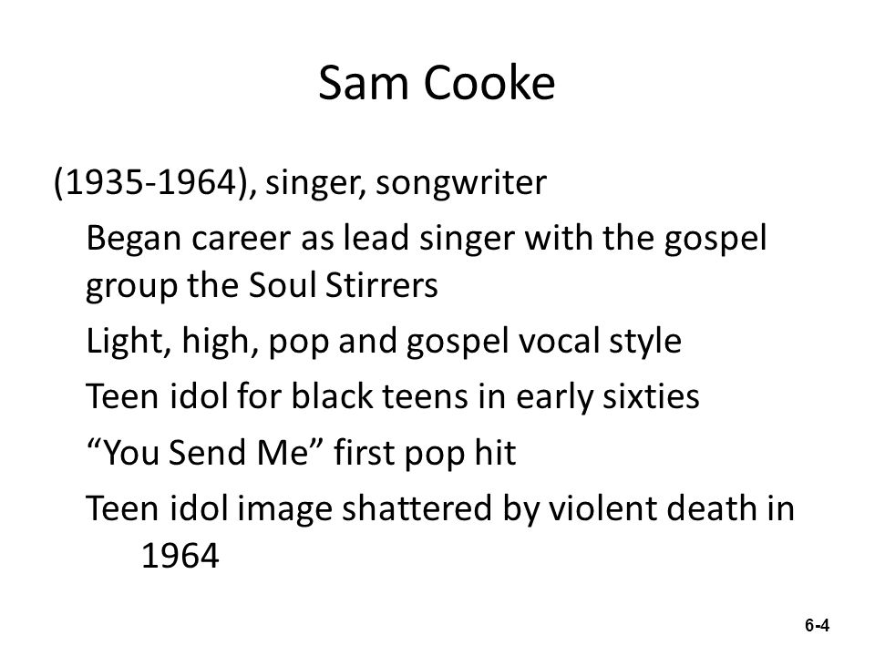 Sam Cooke (1935-1964), singer, songwriter Began career as lead singer with the gospel group the Soul Stirrers Light, high, pop and gospel vocal style