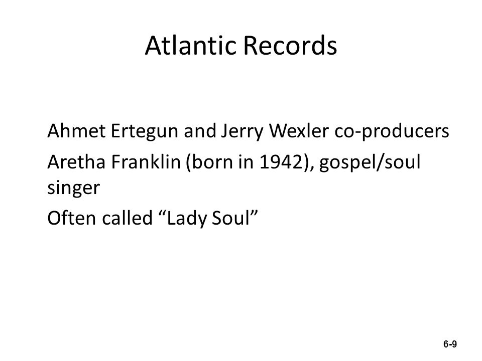 "Atlantic Records Ahmet Ertegun and Jerry Wexler co-producers Aretha Franklin (born in 1942), gospel/soul singer Often called ""Lady Soul"" 6-9"