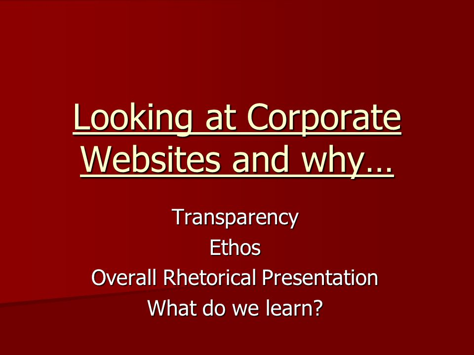 TransparencyEthos Overall Rhetorical Presentation What do we learn? Looking at Corporate Websites and why…