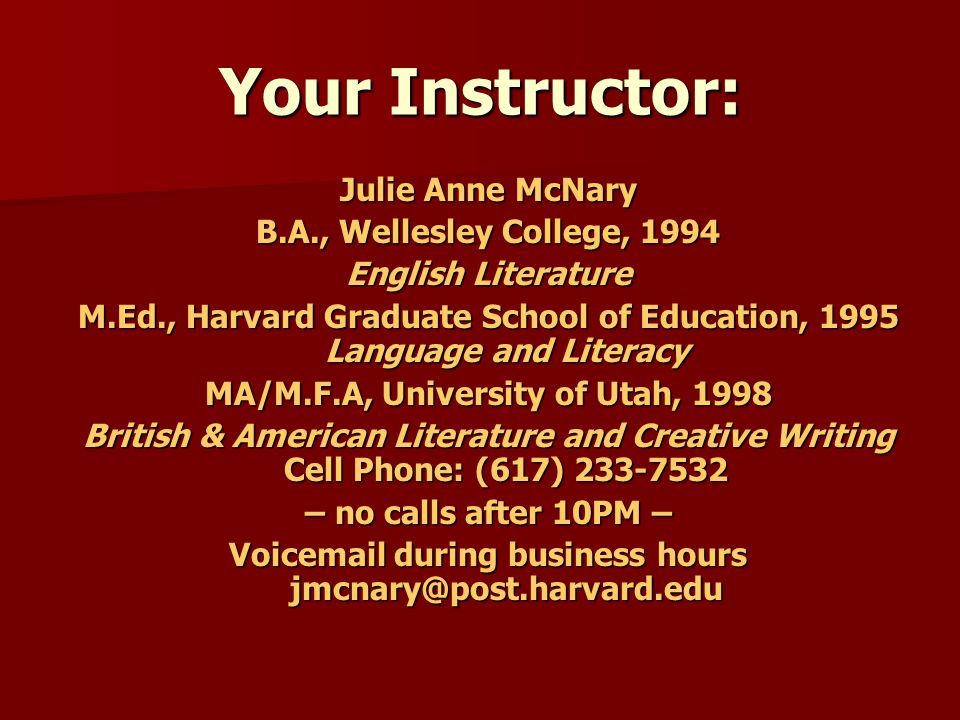 Your Instructor: Julie Anne McNary B.A., Wellesley College, 1994 English Literature M.Ed., Harvard Graduate School of Education, 1995 Language and Lit