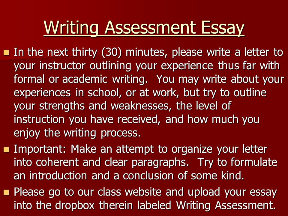 Writing Assessment Essay In the next thirty (30) minutes, please write a letter to your instructor outlining your experience thus far with formal or a