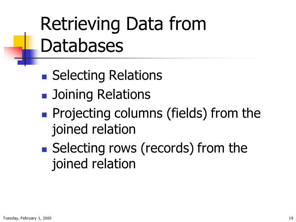 Tuesday, February 1, 200019 Retrieving Data from Databases Selecting Relations Joining Relations Projecting columns (fields) from the joined relation Selecting rows (records) from the joined relation