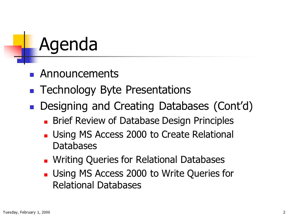 Tuesday, February 1, 20002 Agenda Announcements Technology Byte Presentations Designing and Creating Databases (Cont'd) Brief Review of Database Design Principles Using MS Access 2000 to Create Relational Databases Writing Queries for Relational Databases Using MS Access 2000 to Write Queries for Relational Databases