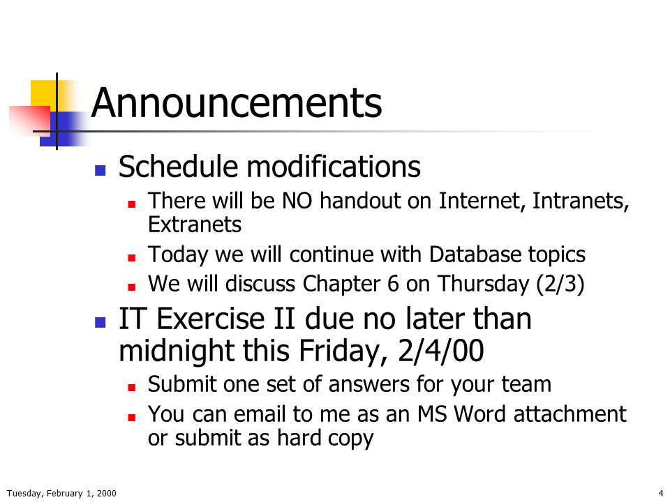Tuesday, February 1, 20004 Announcements Schedule modifications There will be NO handout on Internet, Intranets, Extranets Today we will continue with Database topics We will discuss Chapter 6 on Thursday (2/3) IT Exercise II due no later than midnight this Friday, 2/4/00 Submit one set of answers for your team You can email to me as an MS Word attachment or submit as hard copy