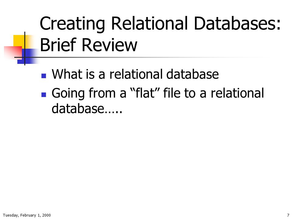 Tuesday, February 1, 20007 Creating Relational Databases: Brief Review What is a relational database Going from a flat file to a relational database…..