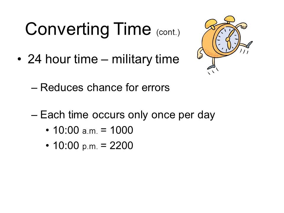 Converting Time Conventional 12-hour clock –Source of errors in medication administration –Each time occurs twice daily 10:00 a.m.
