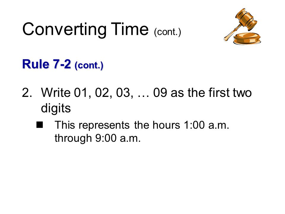 Converting Time (cont.) Rule 7-2 (cont.) 2.Write 01, 02, 03, … 09 as the first two digits This represents the hours 1:00 a.m.