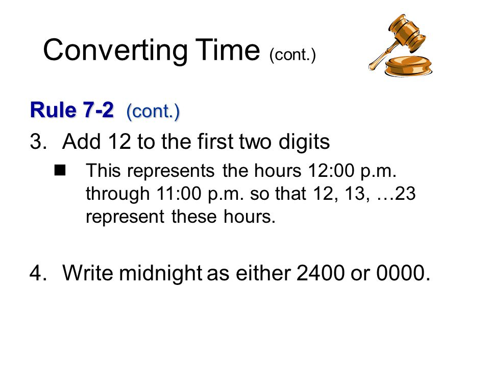 Converting Time (cont.) Rule 7-2 (cont.) 3.Add 12 to the first two digits This represents the hours 12:00 p.m.
