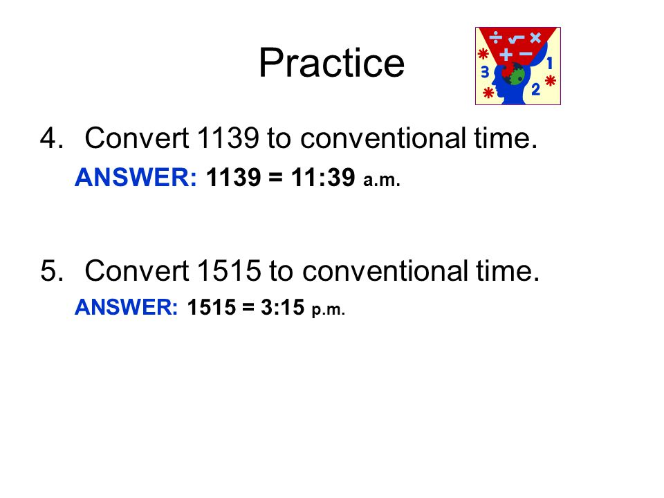 Practice 4.Convert 1139 to conventional time.ANSWER: 1139 = 11:39 a.m.
