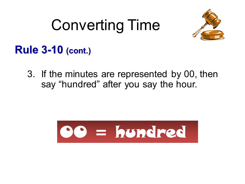 Converting Time Rule 3-10 Rule 3-10 To state the time using 24 hour time: 1.Say zero if the first digit is a zero.
