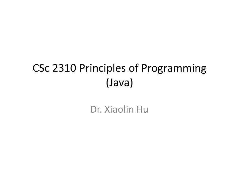CSc 2310 Principles of Programming (Java) Dr. Xiaolin Hu