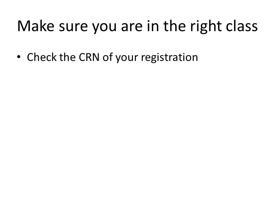 Make sure you are in the right class Check the CRN of your registration