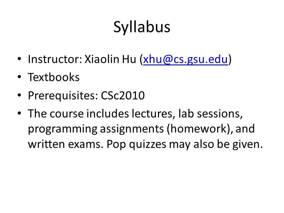 Syllabus Instructor: Xiaolin Hu (xhu@cs.gsu.edu)xhu@cs.gsu.edu Textbooks Prerequisites: CSc2010 The course includes lectures, lab sessions, programmin