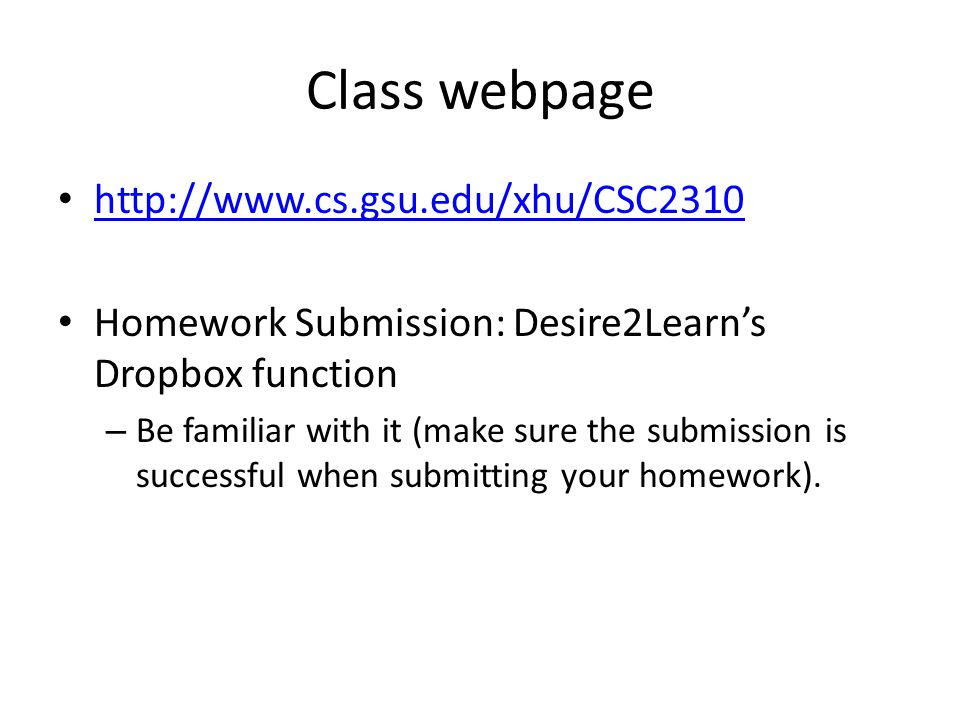 Class webpage http://www.cs.gsu.edu/xhu/CSC2310 Homework Submission: Desire2Learn's Dropbox function – Be familiar with it (make sure the submission is successful when submitting your homework).
