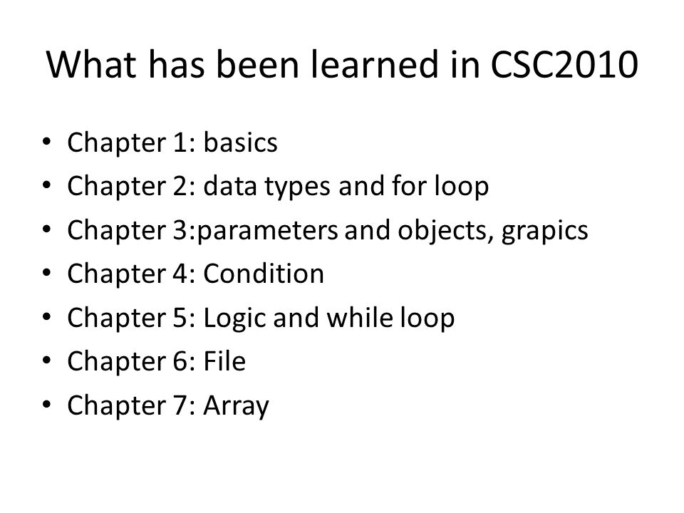 What has been learned in CSC2010 Chapter 1: basics Chapter 2: data types and for loop Chapter 3:parameters and objects, grapics Chapter 4: Condition Chapter 5: Logic and while loop Chapter 6: File Chapter 7: Array