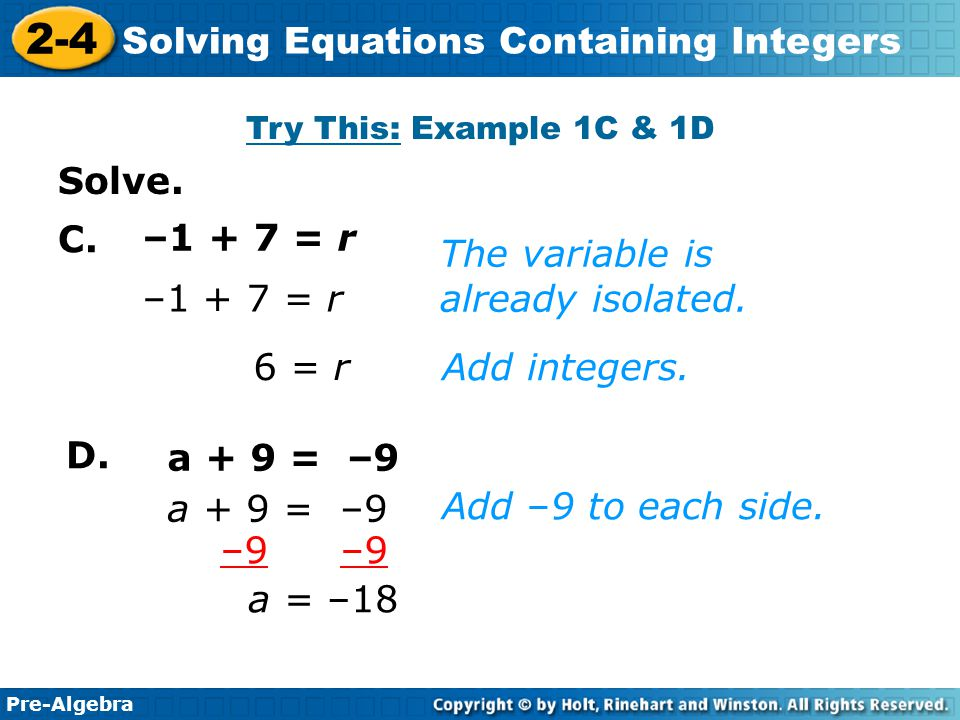 Pre-Algebra 2-4 Solving Equations Containing Integers –1 + 7 = r 6 = r The variable is already isolated. Add integers. –1 + 7 = r a + 9 = –9 a = –18 A