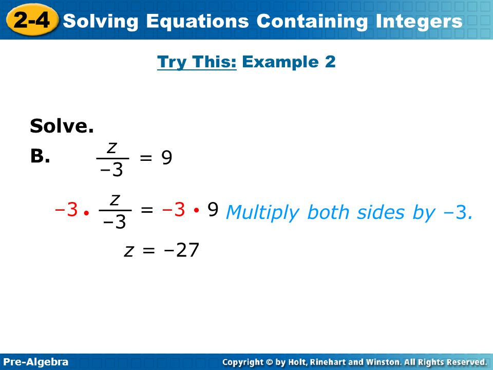 Pre-Algebra 2-4 Solving Equations Containing Integers Multiply both sides by –3. z = –27 = 9 z –3 –3 = –3  9 z –3  Solve. B. Try This: Example 2
